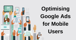 Optimising Google Ads for Mobile Users